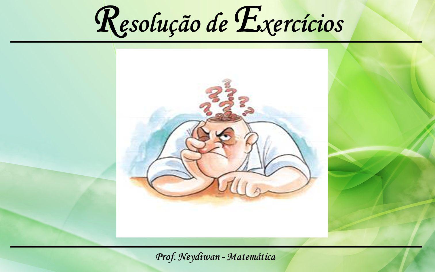 Prof. Neydiwan - Matemática R esolução de E xercícios