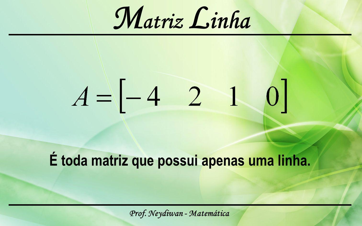 Prof. Neydiwan - Matemática M atriz L inha É toda matriz que possui apenas uma linha.
