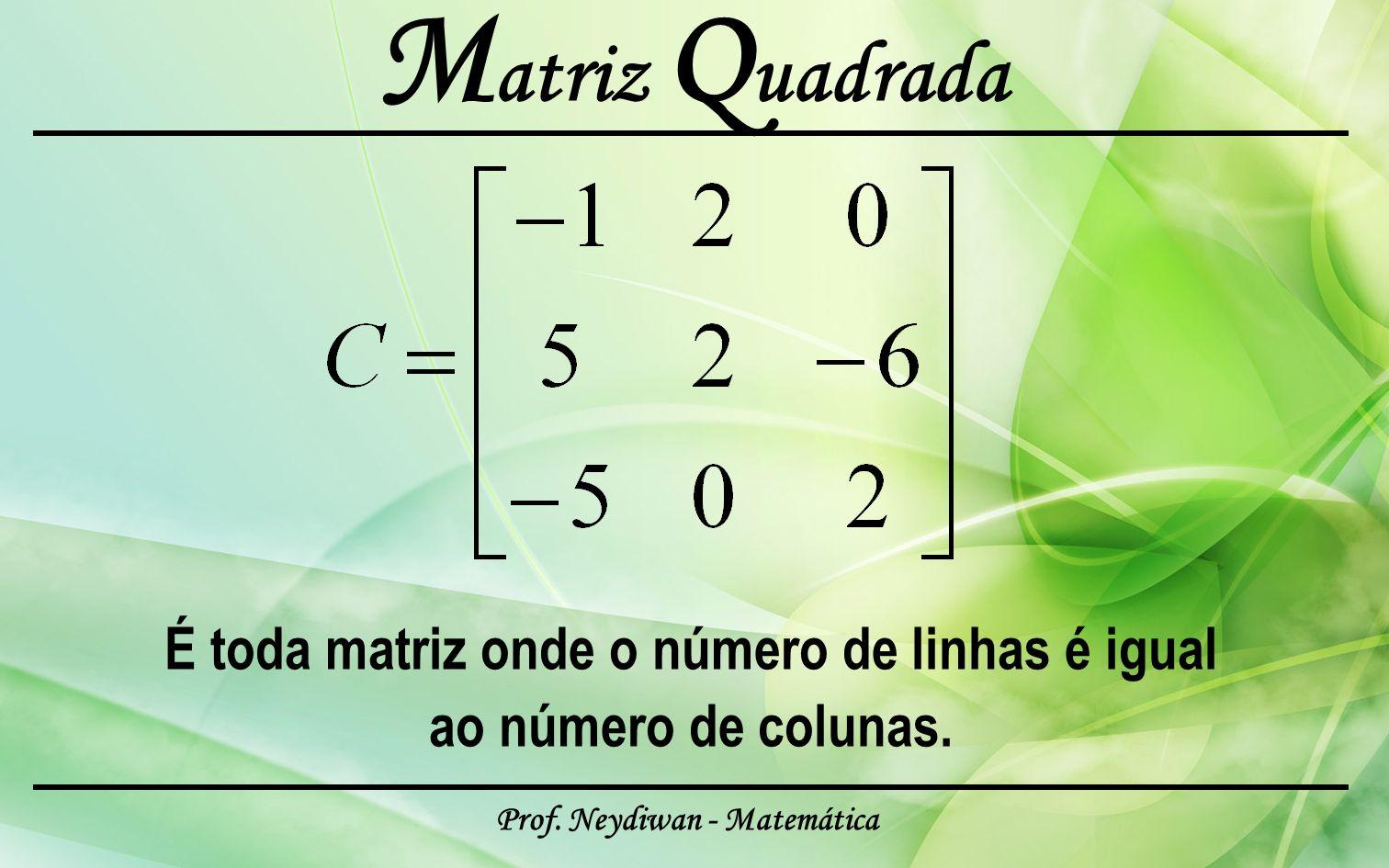 Prof. Neydiwan - Matemática M atriz Q uadrada É toda matriz onde o número de linhas é igual ao número de colunas.