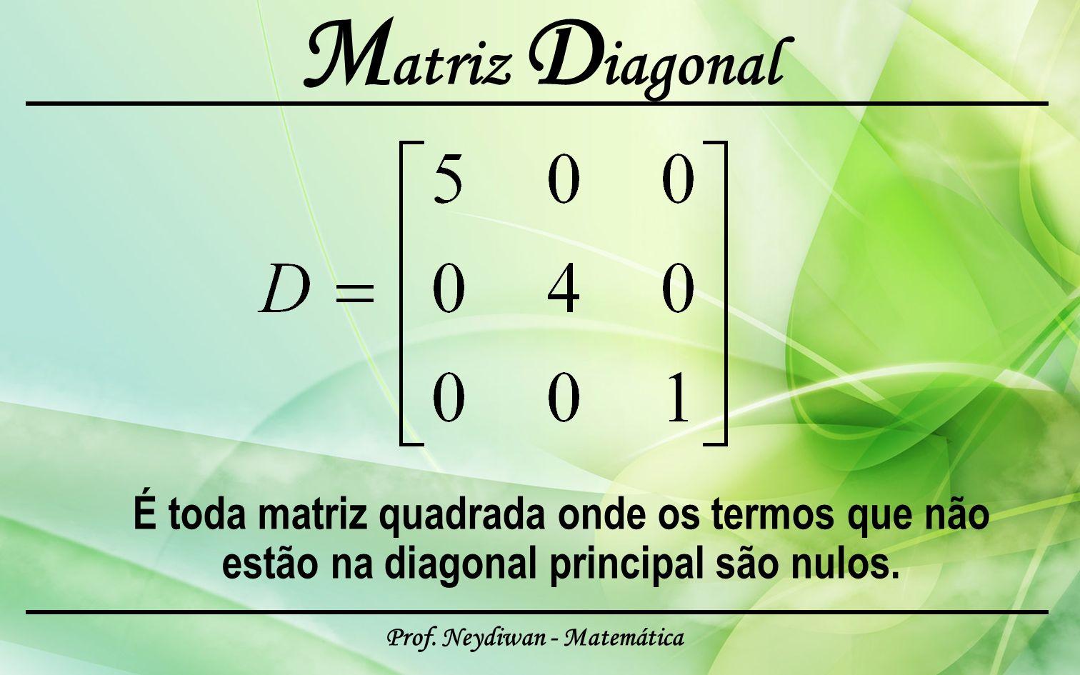 Prof. Neydiwan - Matemática M atriz D iagonal É toda matriz quadrada onde os termos que não estão na diagonal principal são nulos.