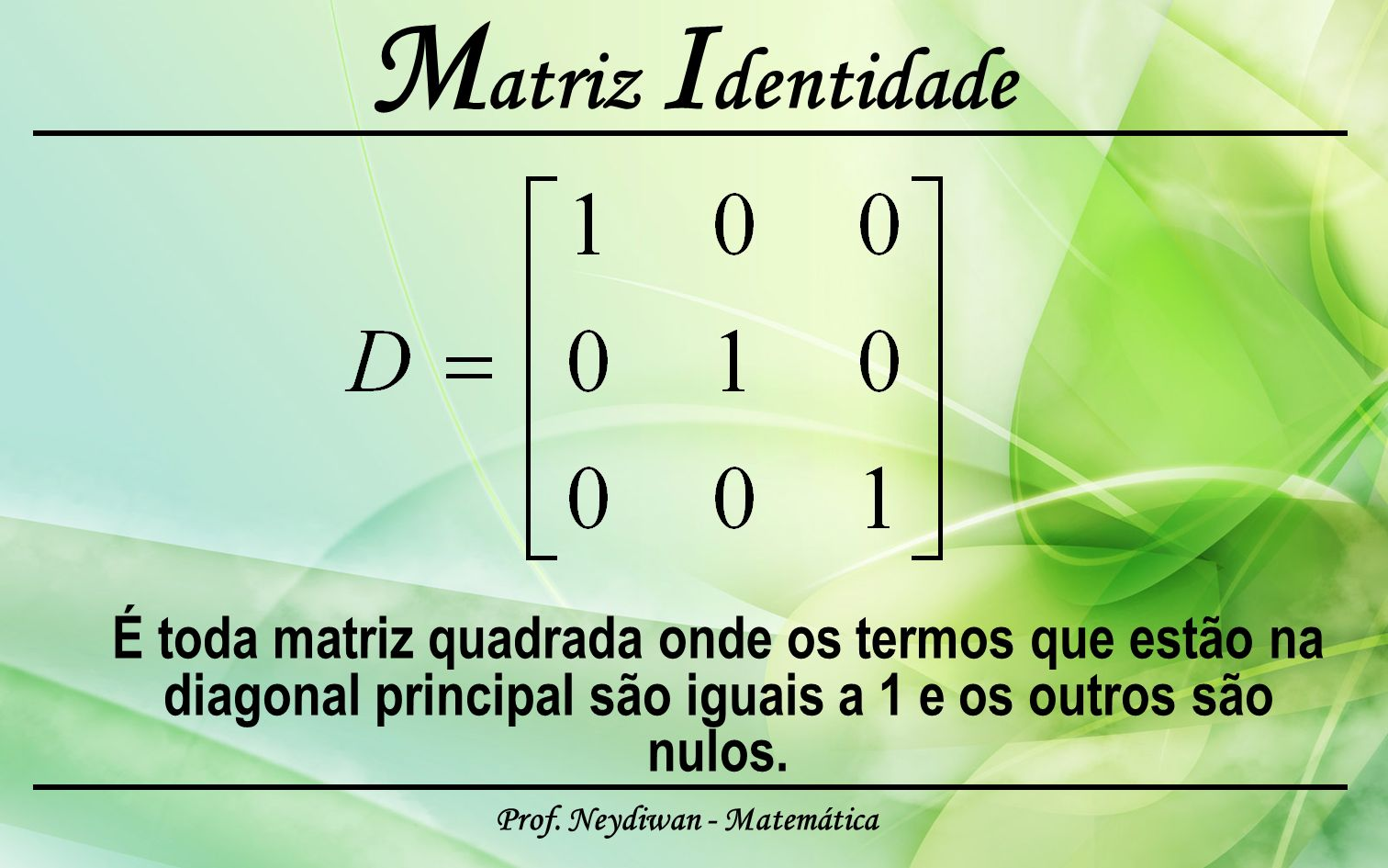 Prof. Neydiwan - Matemática M atriz I dentidade É toda matriz quadrada onde os termos que estão na diagonal principal são iguais a 1 e os outros são n