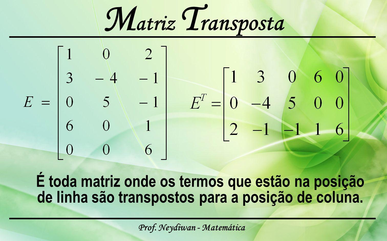 Prof. Neydiwan - Matemática M atriz T ransposta É toda matriz onde os termos que estão na posição de linha são transpostos para a posição de coluna.