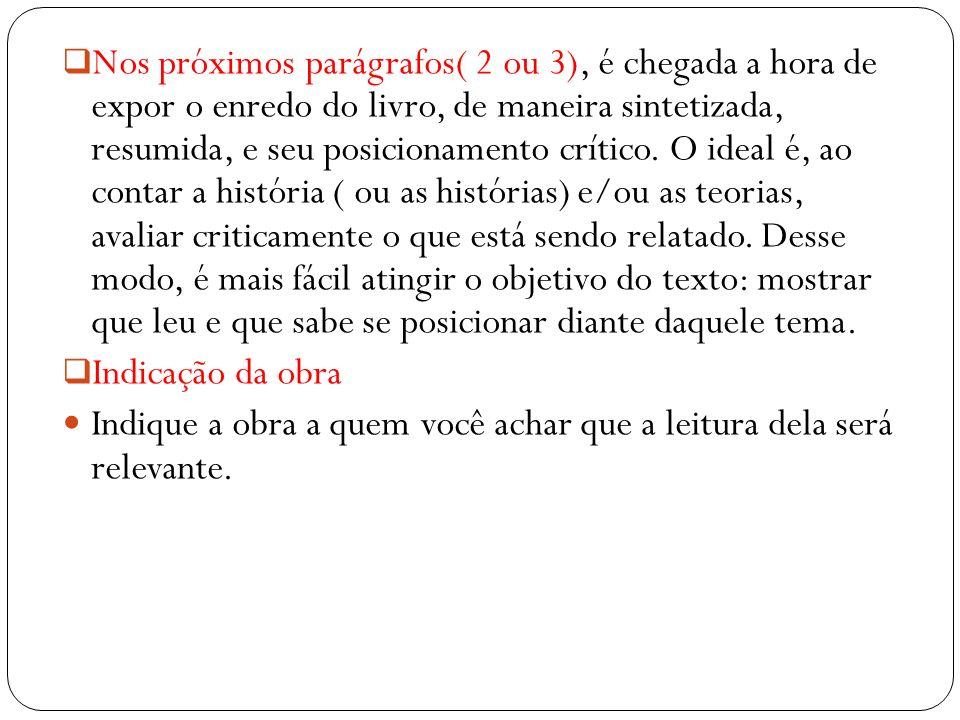 Nos próximos parágrafos( 2 ou 3), é chegada a hora de expor o enredo do livro, de maneira sintetizada, resumida, e seu posicionamento crítico. O ideal