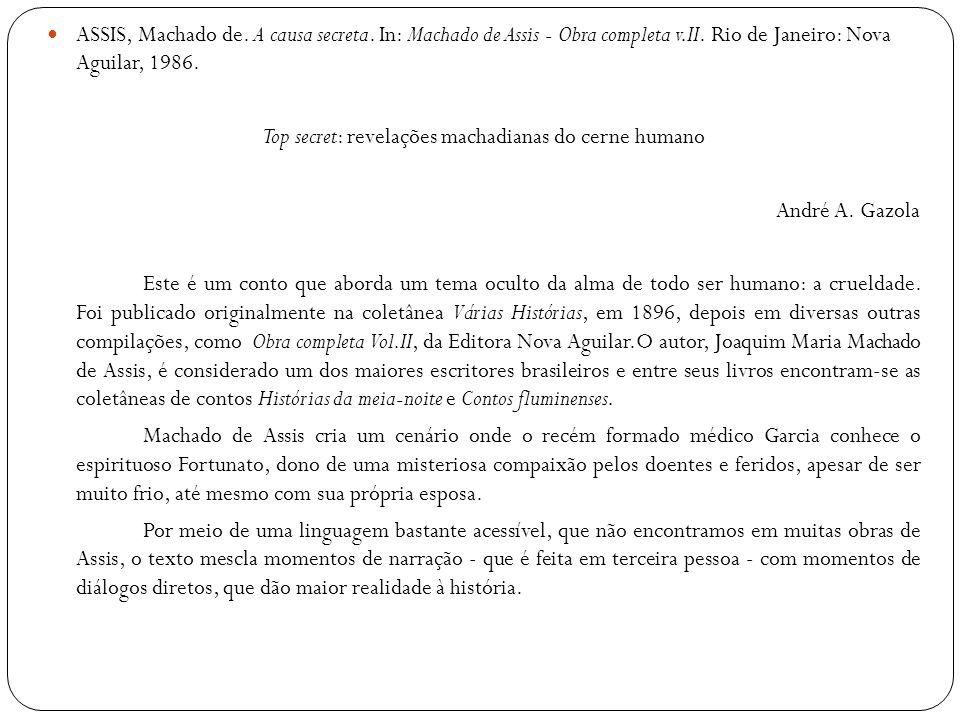 ASSIS, Machado de. A causa secreta. In: Machado de Assis - Obra completa v.II. Rio de Janeiro: Nova Aguilar, 1986. Top secret: revelações machadianas