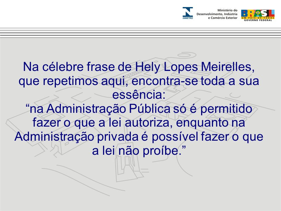 Na célebre frase de Hely Lopes Meirelles, que repetimos aqui, encontra-se toda a sua essência: na Administração Pública só é permitido fazer o que a l