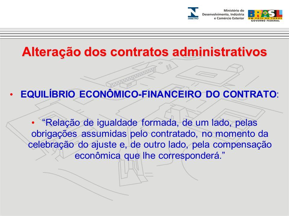 Alteração dos contratos administrativos EQUILÍBRIO ECONÔMICO-FINANCEIRO DO CONTRATO: Relação de igualdade formada, de um lado, pelas obrigações assumi