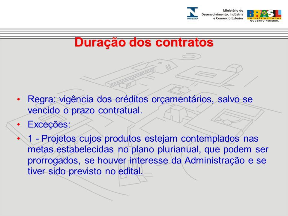 Duração dos contratos Regra: vigência dos créditos orçamentários, salvo se vencido o prazo contratual. Exceções: 1 - Projetos cujos produtos estejam c