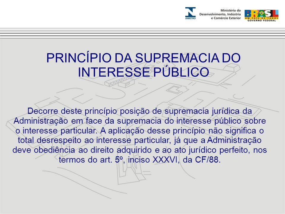 Decorre deste princípio posição de supremacia jurídica da Administração em face da supremacia do interesse público sobre o interesse particular. A apl