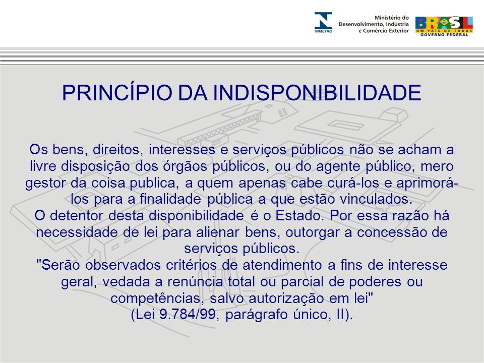 Os bens, direitos, interesses e serviços públicos não se acham a livre disposição dos órgãos públicos, ou do agente público, mero gestor da coisa publ
