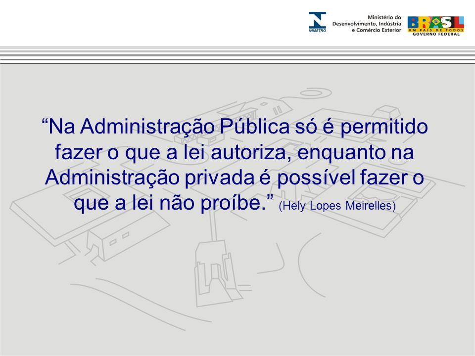 Na Administração Pública só é permitido fazer o que a lei autoriza, enquanto na Administração privada é possível fazer o que a lei não proíbe. (Hely L