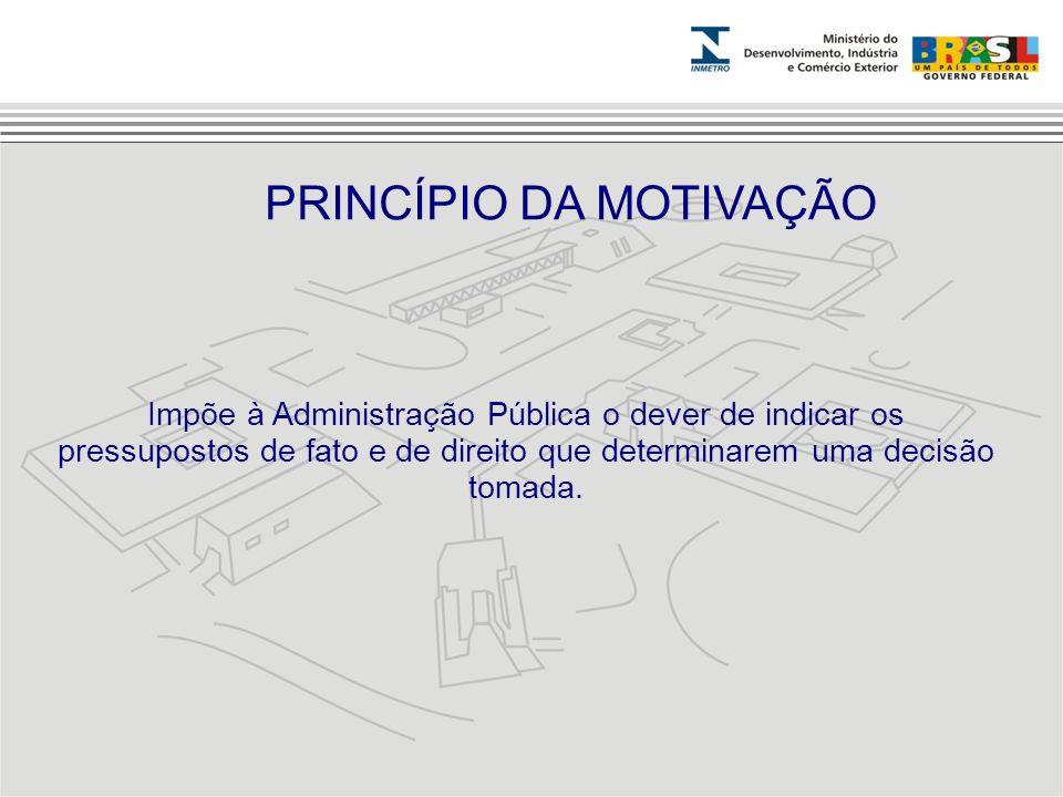Impõe à Administração Pública o dever de indicar os pressupostos de fato e de direito que determinarem uma decisão tomada. PRINCÍPIO DA MOTIVAÇÃO