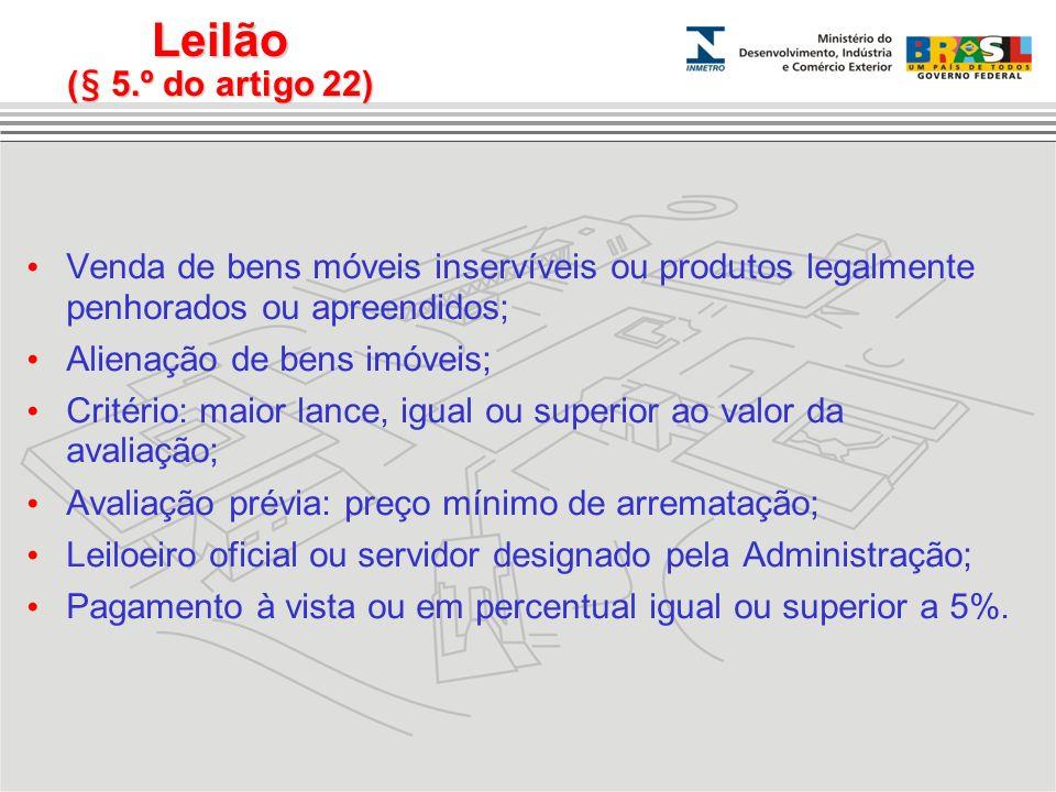 Leilão (§ 5.º do artigo 22) Venda de bens móveis inservíveis ou produtos legalmente penhorados ou apreendidos; Alienação de bens imóveis; Critério: ma
