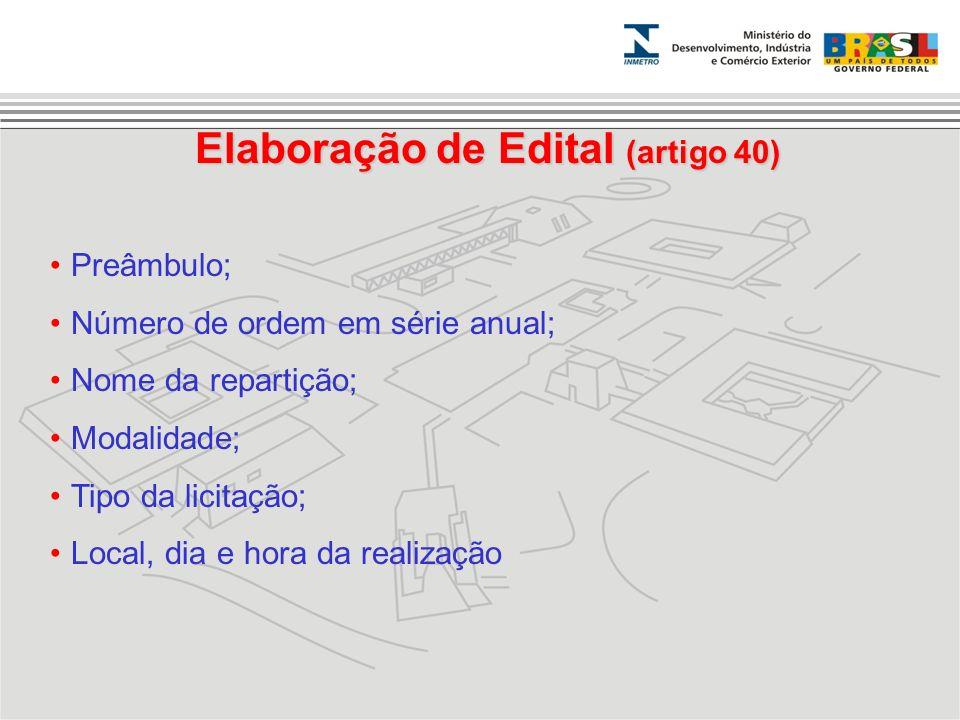 Elaboração de Edital (artigo 40) Preâmbulo; Número de ordem em série anual; Nome da repartição; Modalidade; Tipo da licitação; Local, dia e hora da re