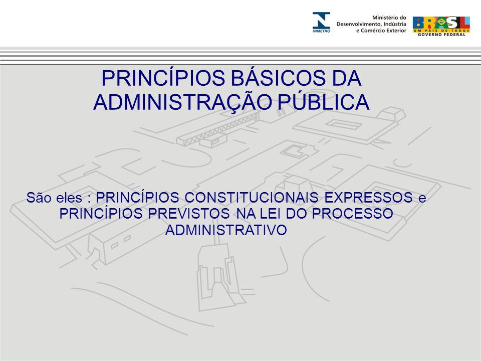 São eles : PRINCÍPIOS CONSTITUCIONAIS EXPRESSOS e PRINCÍPIOS PREVISTOS NA LEI DO PROCESSO ADMINISTRATIVO PRINCÍPIOS BÁSICOS DA ADMINISTRAÇÃO PÚBLICA