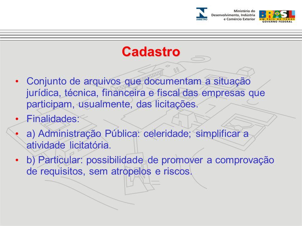 Cadastro Conjunto de arquivos que documentam a situação jurídica, técnica, financeira e fiscal das empresas que participam, usualmente, das licitações