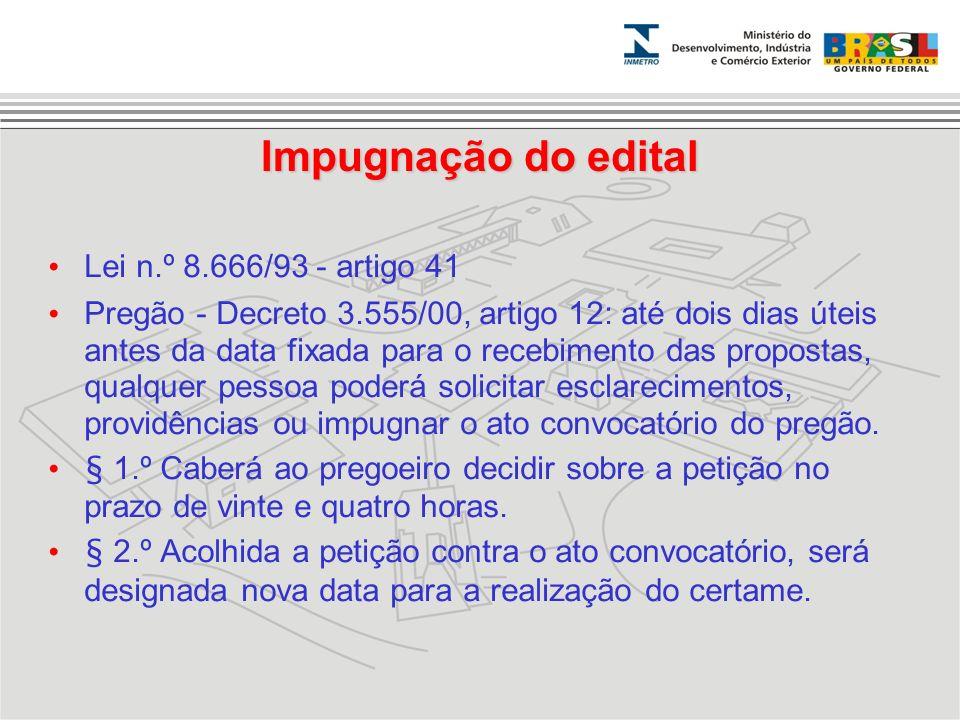 Impugnação do edital Lei n.º 8.666/93 - artigo 41 Pregão - Decreto 3.555/00, artigo 12: até dois dias úteis antes da data fixada para o recebimento da