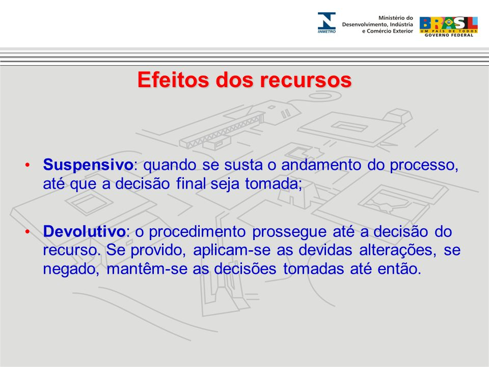 Efeitos dos recursos Suspensivo: quando se susta o andamento do processo, até que a decisão final seja tomada; Devolutivo: o procedimento prossegue at
