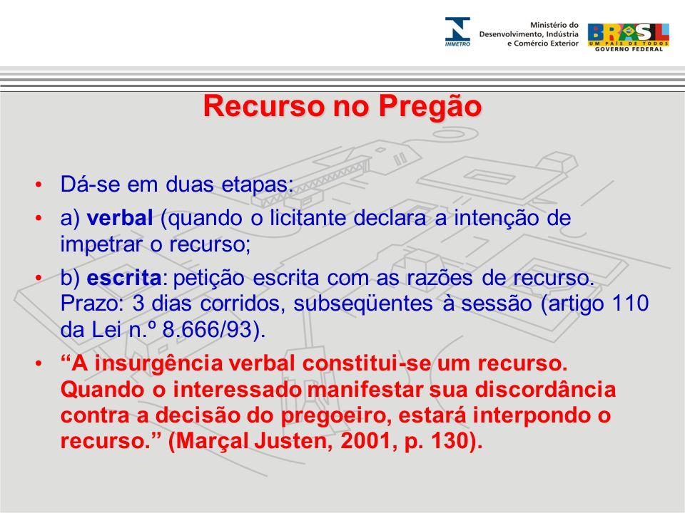 Recurso no Pregão Dá-se em duas etapas: a) verbal (quando o licitante declara a intenção de impetrar o recurso; b) escrita: petição escrita com as raz