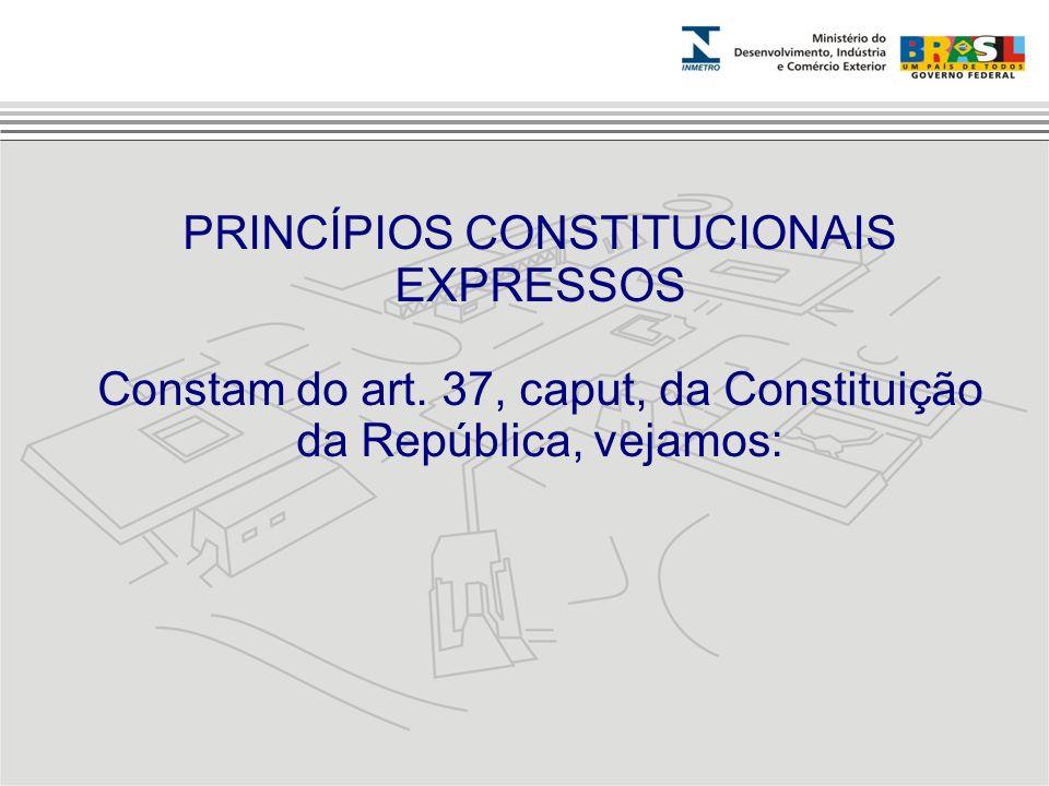 PRINCÍPIOS CONSTITUCIONAIS EXPRESSOS Constam do art. 37, caput, da Constituição da República, vejamos: