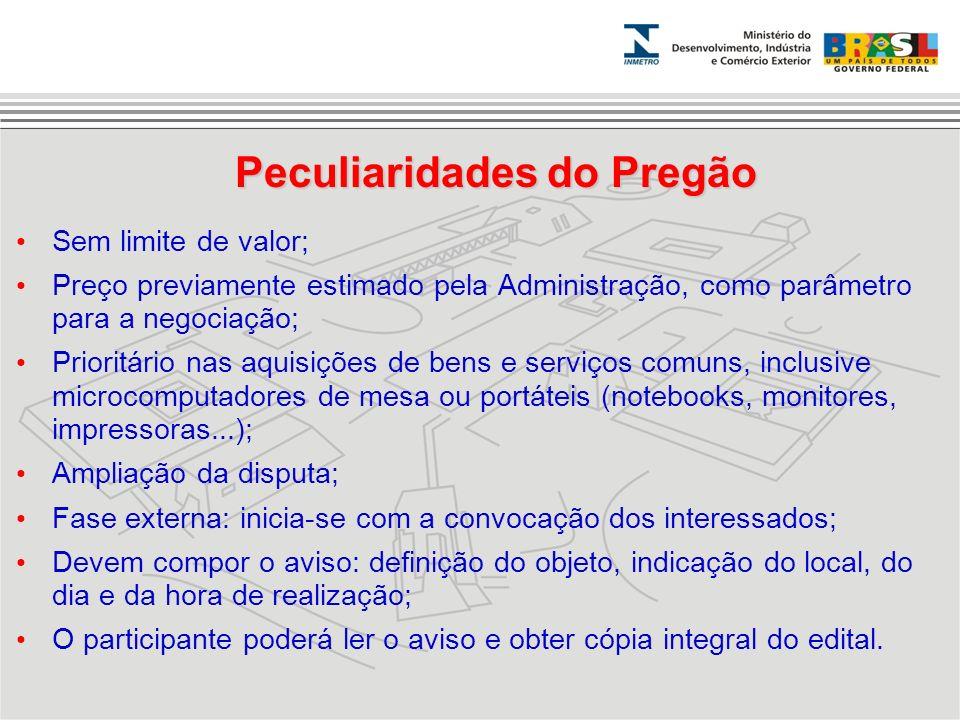 Peculiaridades do Pregão Sem limite de valor; Preço previamente estimado pela Administração, como parâmetro para a negociação; Prioritário nas aquisiç