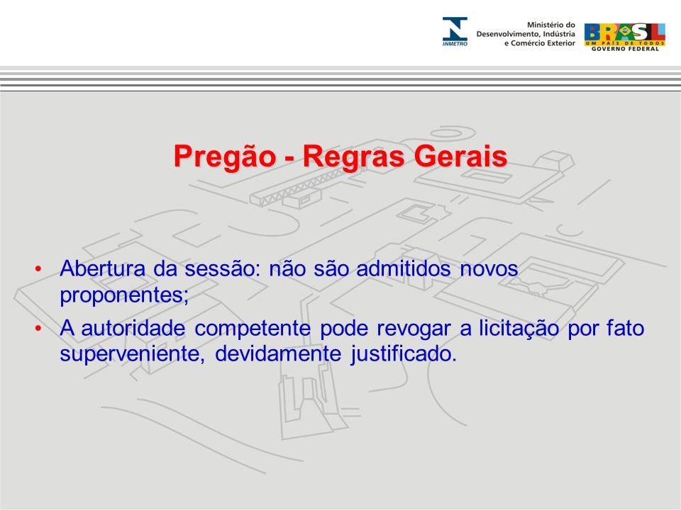 Pregão - Regras Gerais Abertura da sessão: não são admitidos novos proponentes; A autoridade competente pode revogar a licitação por fato supervenient
