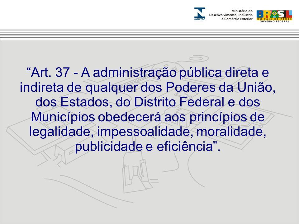 Art. 37 - A administração pública direta e indireta de qualquer dos Poderes da União, dos Estados, do Distrito Federal e dos Municípios obedecerá aos