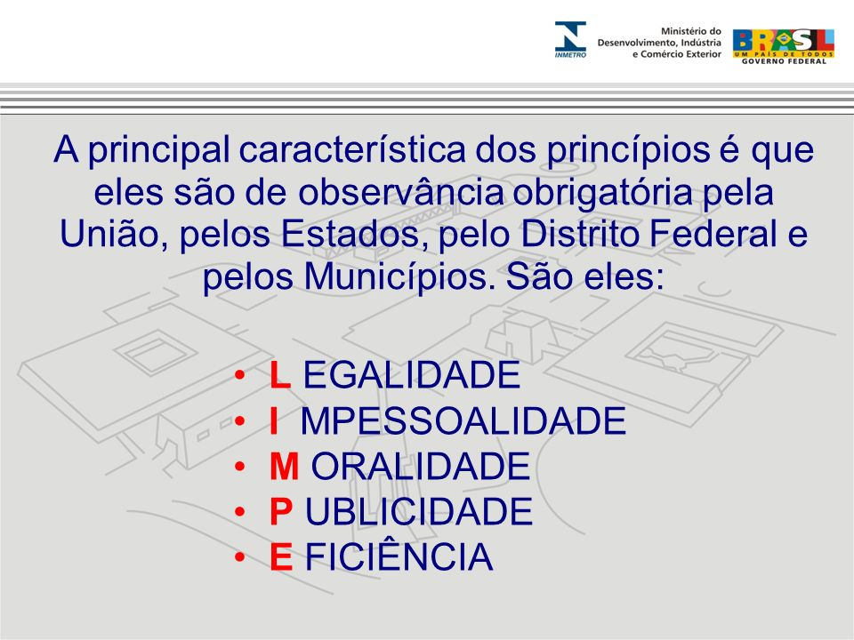 A principal característica dos princípios é que eles são de observância obrigatória pela União, pelos Estados, pelo Distrito Federal e pelos Município