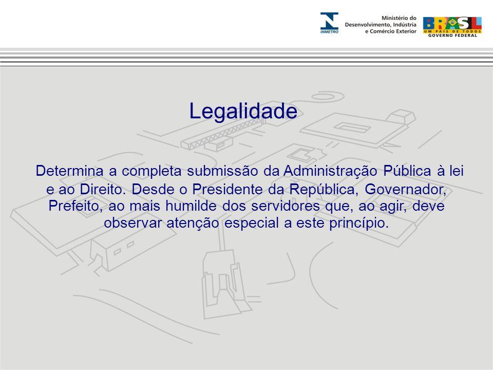 Determina a completa submissão da Administração Pública à lei e ao Direito. Desde o Presidente da República, Governador, Prefeito, ao mais humilde dos