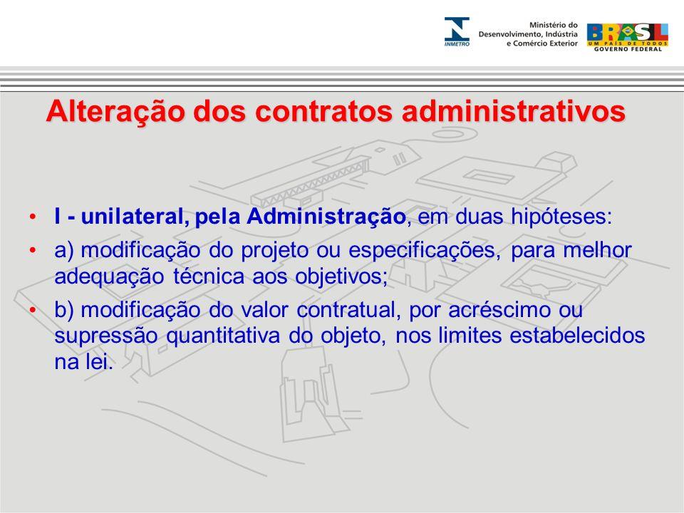 I - unilateral, pela Administração, em duas hipóteses: a) modificação do projeto ou especificações, para melhor adequação técnica aos objetivos; b) mo