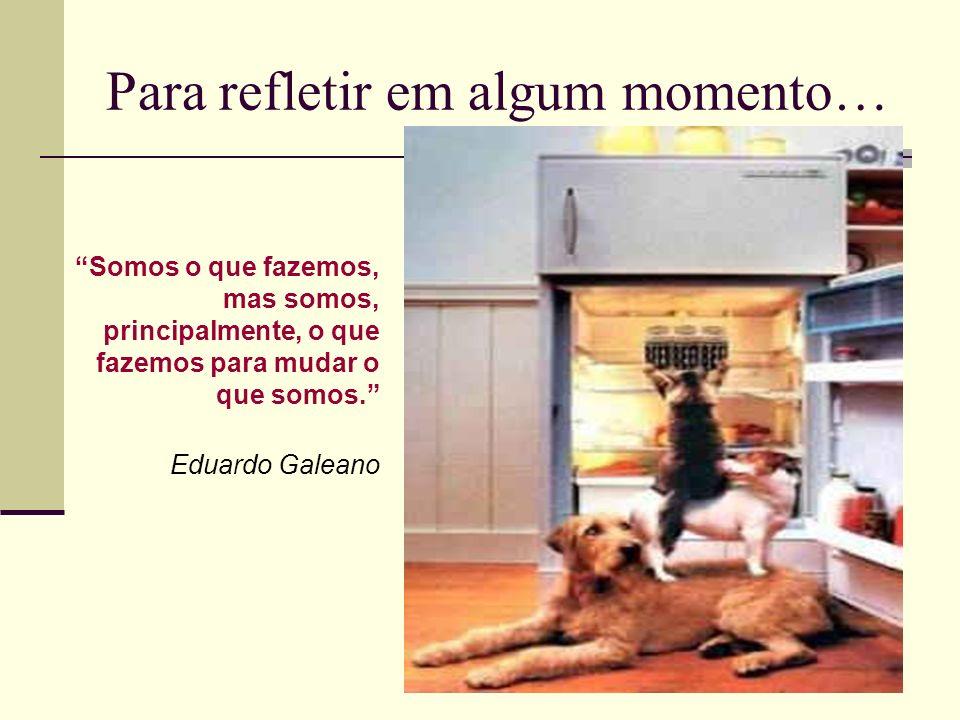 Para refletir em algum momento… Somos o que fazemos, mas somos, principalmente, o que fazemos para mudar o que somos. Eduardo Galeano