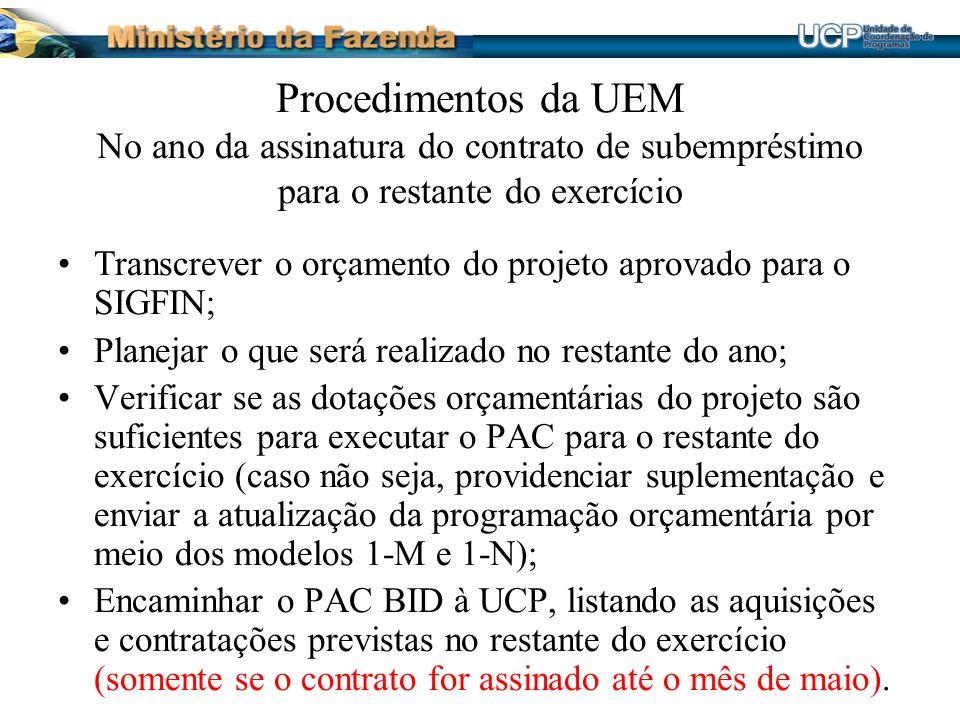 Procedimentos da UEM No ano da assinatura do contrato de subempréstimo para o restante do exercício Transcrever o orçamento do projeto aprovado para o SIGFIN; Planejar o que será realizado no restante do ano; Verificar se as dotações orçamentárias do projeto são suficientes para executar o PAC para o restante do exercício (caso não seja, providenciar suplementação e enviar a atualização da programação orçamentária por meio dos modelos 1-M e 1-N); Encaminhar o PAC BID à UCP, listando as aquisições e contratações previstas no restante do exercício (somente se o contrato for assinado até o mês de maio).