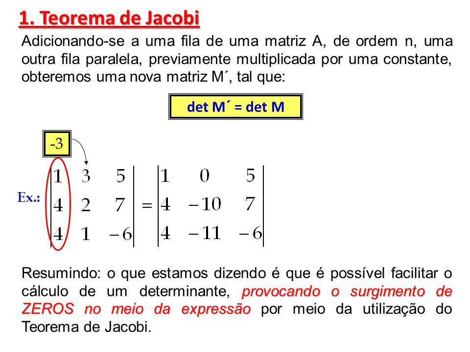 Exemplo: Explicando melhor: o valor do determinante não muda Mesmo com essas transformações o valor do determinante não muda, porém com o surgimento dos zeros o processo do cálculo se torna mais simples, conforme veremos mais adiante.