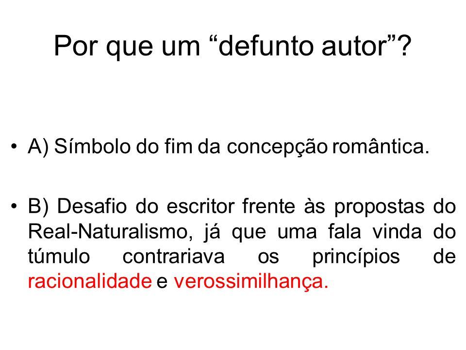 Por que um defunto autor? A) Símbolo do fim da concepção romântica. B) Desafio do escritor frente às propostas do Real-Naturalismo, já que uma fala vi