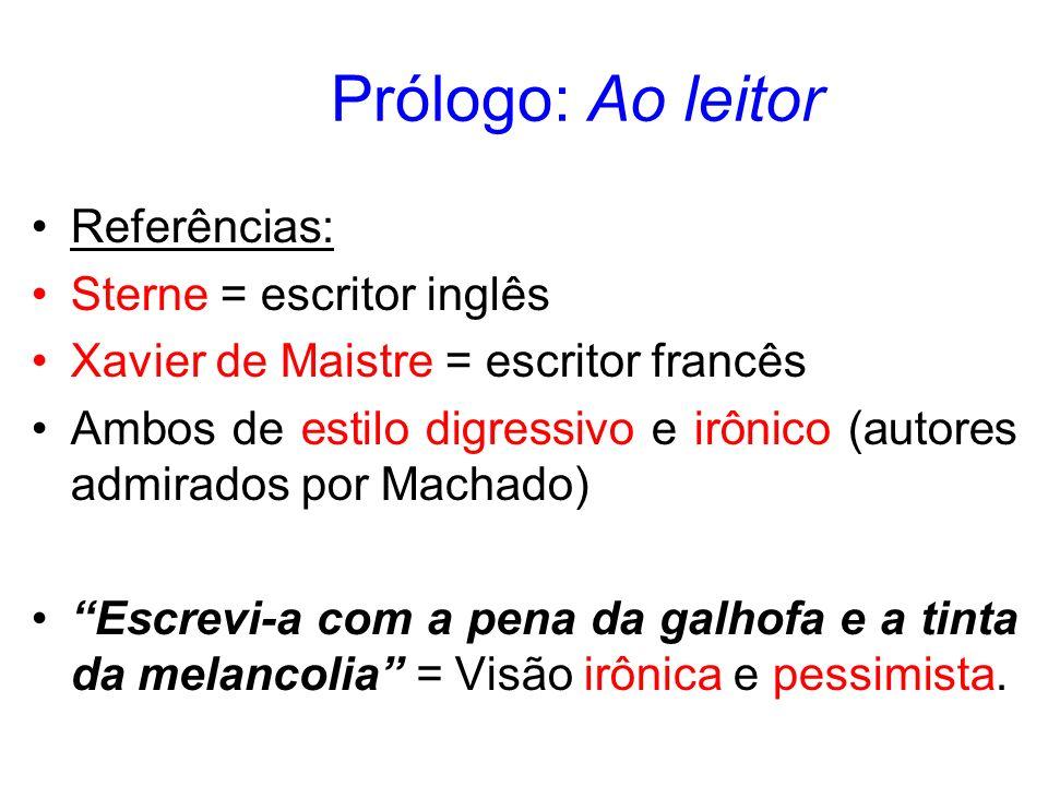 Prólogo: Ao leitor Referências: Sterne = escritor inglês Xavier de Maistre = escritor francês Ambos de estilo digressivo e irônico (autores admirados por Machado) Escrevi-a com a pena da galhofa e a tinta da melancolia = Visão irônica e pessimista.