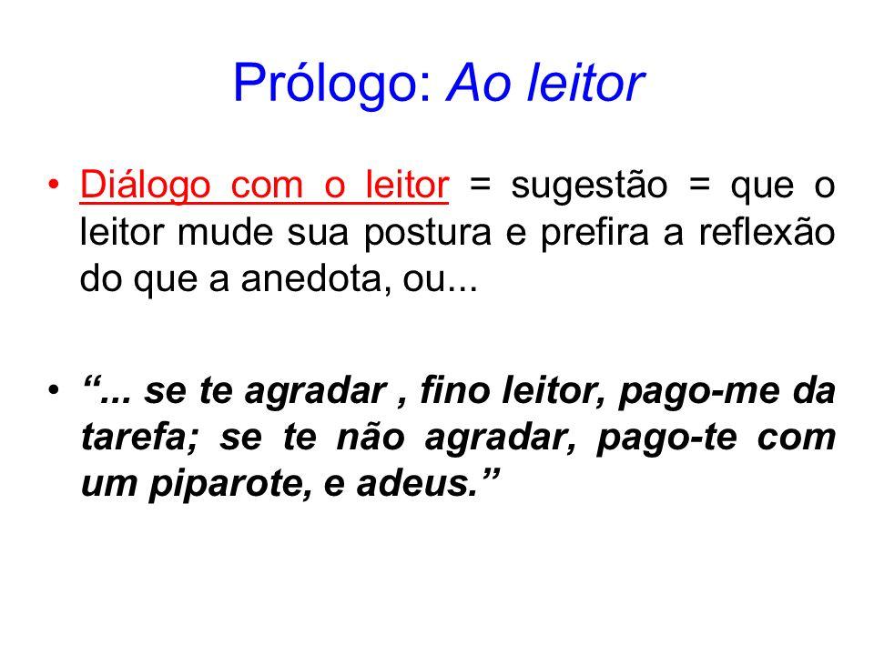Prólogo: Ao leitor Diálogo com o leitor = sugestão = que o leitor mude sua postura e prefira a reflexão do que a anedota, ou...... se te agradar, fino