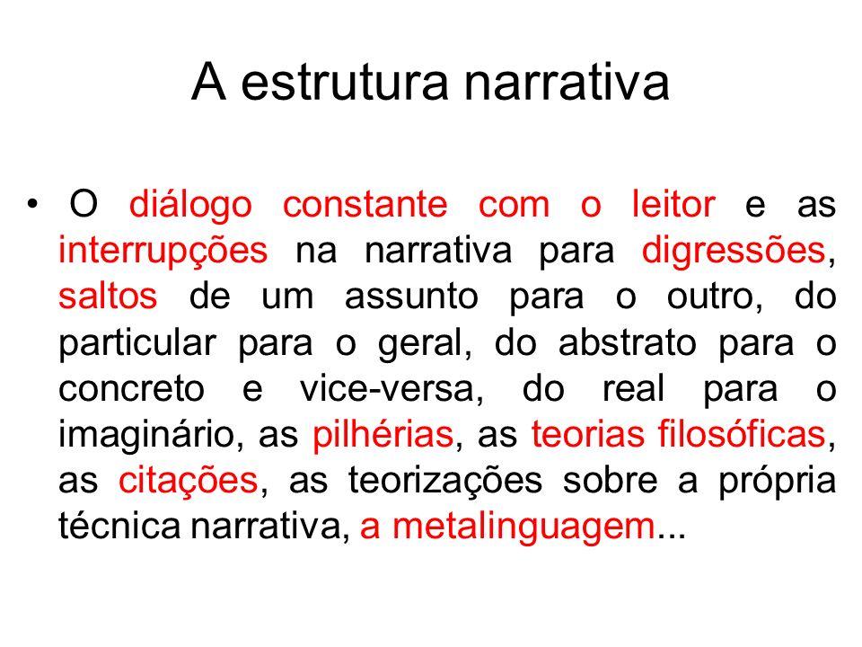 A estrutura narrativa O diálogo constante com o leitor e as interrupções na narrativa para digressões, saltos de um assunto para o outro, do particula