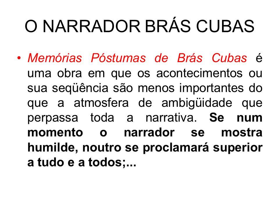 O NARRADOR BRÁS CUBAS Memórias Póstumas de Brás Cubas é uma obra em que os acontecimentos ou sua seqüência são menos importantes do que a atmosfera de ambigüidade que perpassa toda a narrativa.