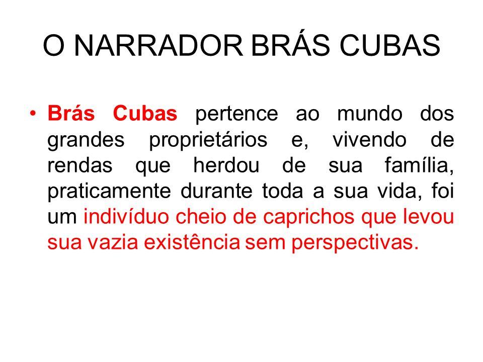 O NARRADOR BRÁS CUBAS Brás Cubas pertence ao mundo dos grandes proprietários e, vivendo de rendas que herdou de sua família, praticamente durante toda