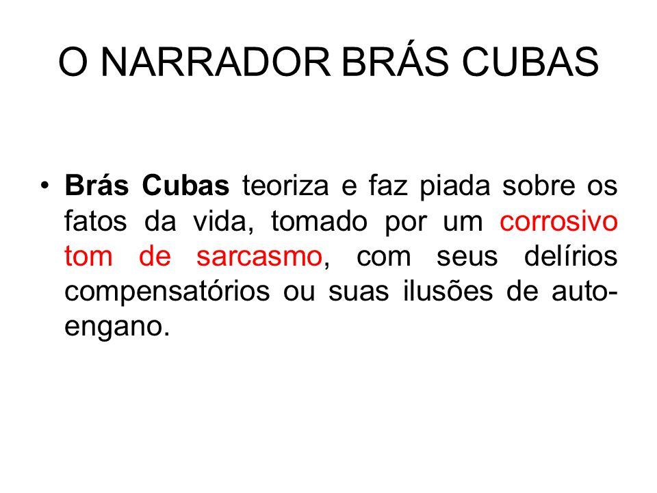 O NARRADOR BRÁS CUBAS Brás Cubas teoriza e faz piada sobre os fatos da vida, tomado por um corrosivo tom de sarcasmo, com seus delírios compensatórios ou suas ilusões de auto- engano.
