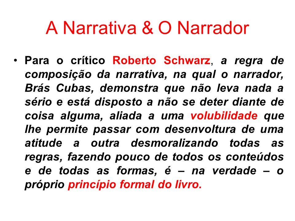 A Narrativa & O Narrador Para o crítico Roberto Schwarz, a regra de composição da narrativa, na qual o narrador, Brás Cubas, demonstra que não leva na