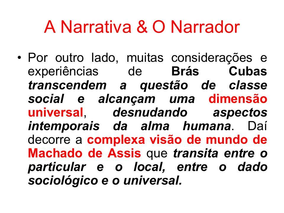 A Narrativa & O Narrador Por outro lado, muitas considerações e experiências de Brás Cubas transcendem a questão de classe social e alcançam uma dimensão universal, desnudando aspectos intemporais da alma humana.