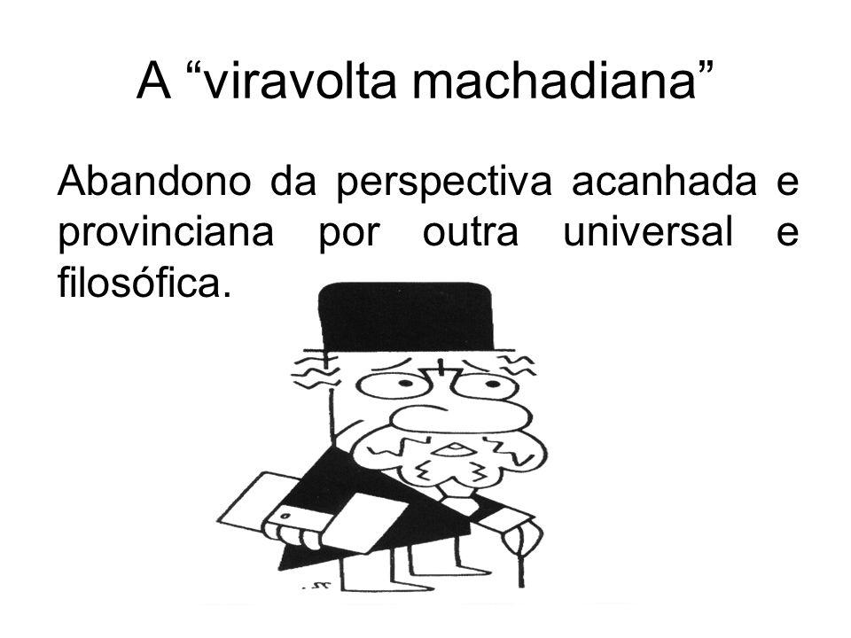 A viravolta machadiana Abandono da perspectiva acanhada e provinciana por outra universal e filosófica.