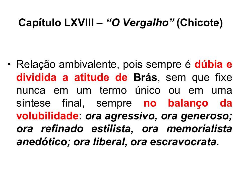 Capítulo LXVIII – O Vergalho (Chicote) Relação ambivalente, pois sempre é dúbia e dividida a atitude de Brás, sem que fixe nunca em um termo único ou