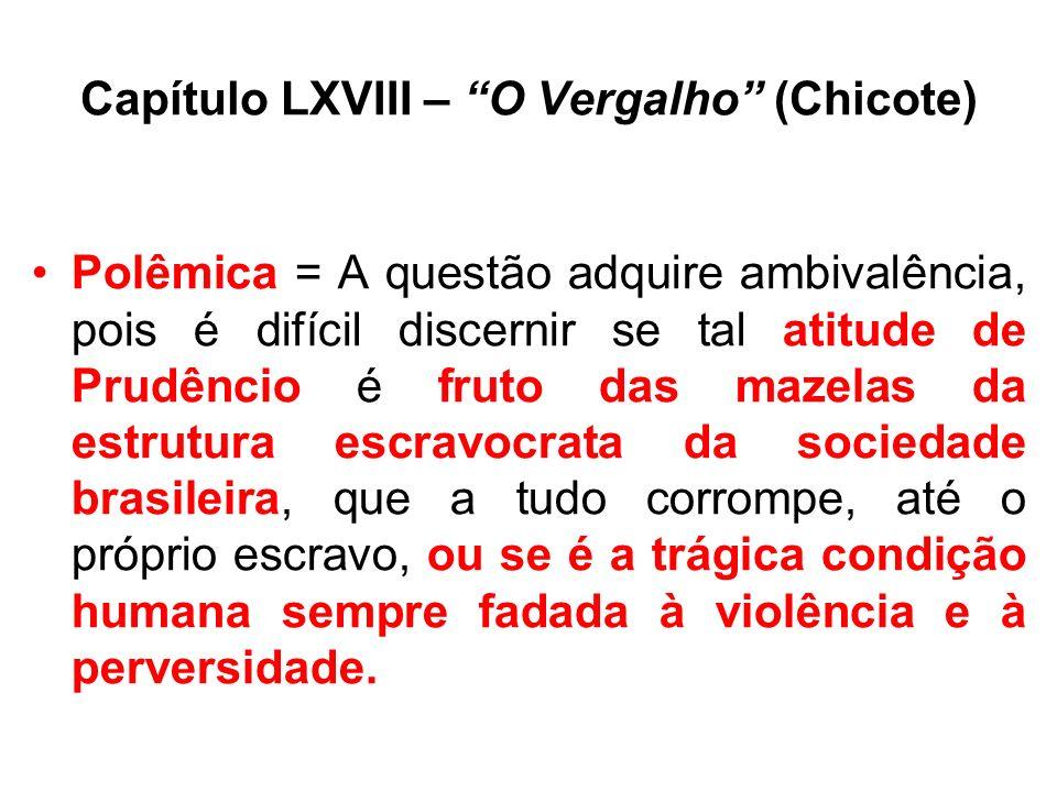 Capítulo LXVIII – O Vergalho (Chicote) Polêmica = A questão adquire ambivalência, pois é difícil discernir se tal atitude de Prudêncio é fruto das mazelas da estrutura escravocrata da sociedade brasileira, que a tudo corrompe, até o próprio escravo, ou se é a trágica condição humana sempre fadada à violência e à perversidade.