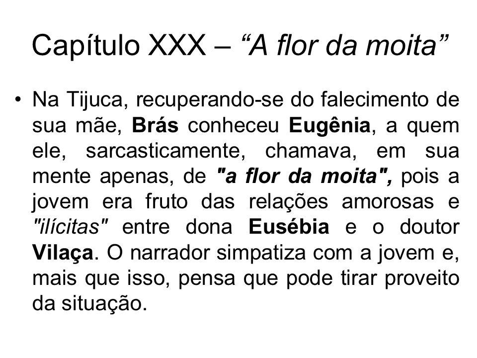 Na Tijuca, recuperando-se do falecimento de sua mãe, Brás conheceu Eugênia, a quem ele, sarcasticamente, chamava, em sua mente apenas, de a flor da moita , pois a jovem era fruto das relações amorosas e ilícitas entre dona Eusébia e o doutor Vilaça.