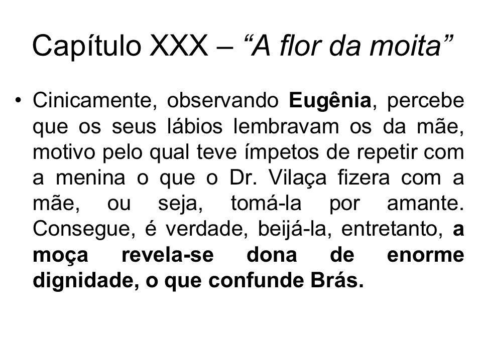 Capítulo XXX – A flor da moita Cinicamente, observando Eugênia, percebe que os seus lábios lembravam os da mãe, motivo pelo qual teve ímpetos de repetir com a menina o que o Dr.