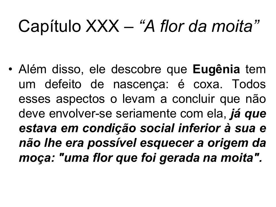 Capítulo XXX – A flor da moita Além disso, ele descobre que Eugênia tem um defeito de nascença: é coxa. Todos esses aspectos o levam a concluir que nã