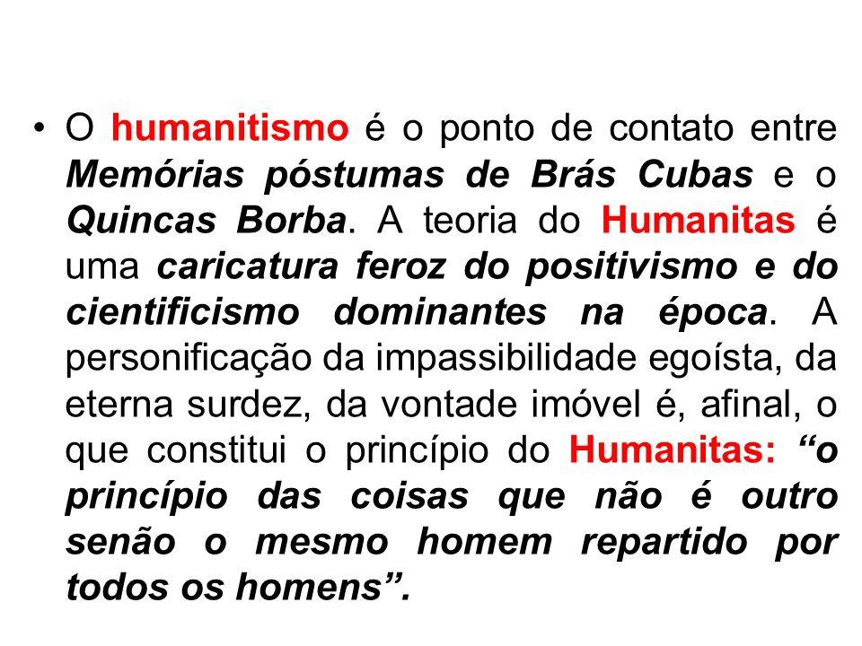 O humanitismo é o ponto de contato entre Memórias póstumas de Brás Cubas e o Quincas Borba. A teoria do Humanitas é uma caricatura feroz do positivism