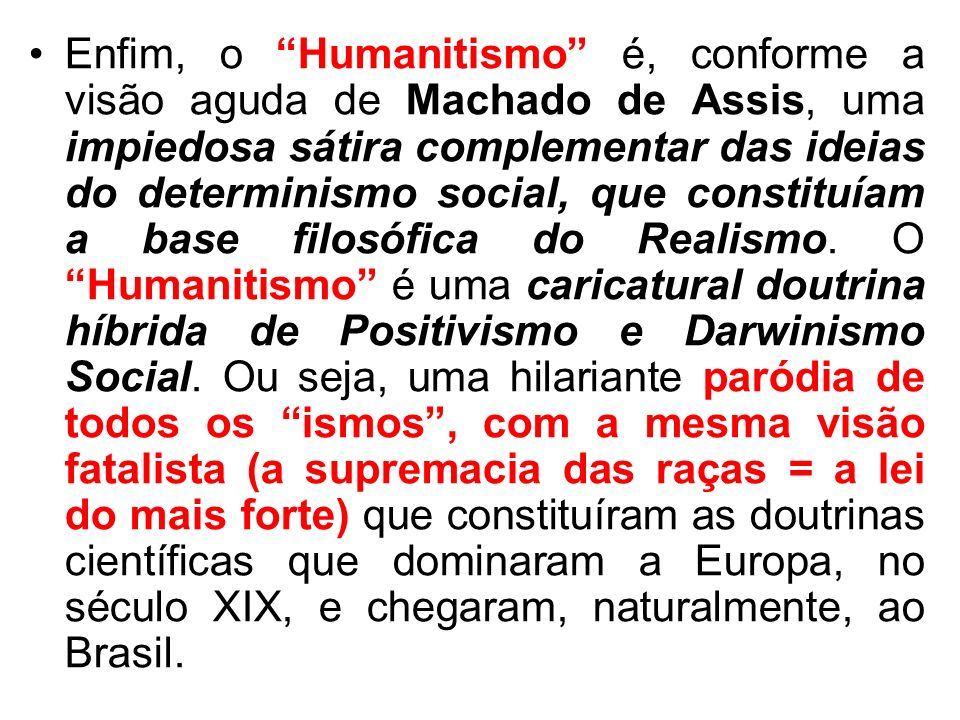 Enfim, o Humanitismo é, conforme a visão aguda de Machado de Assis, uma impiedosa sátira complementar das ideias do determinismo social, que constituí