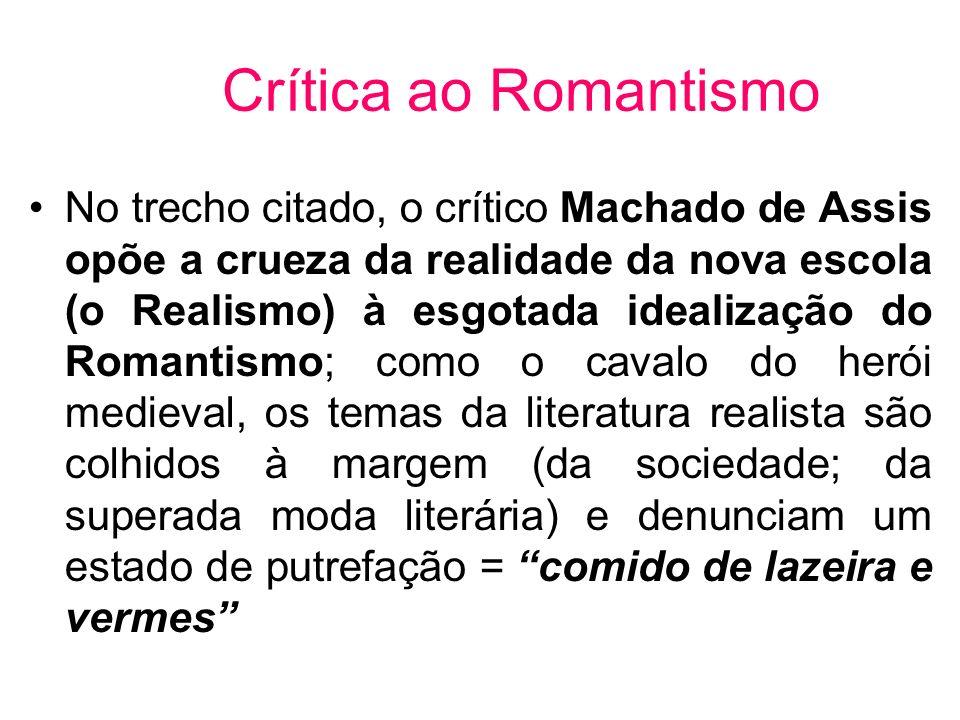 Crítica ao Romantismo No trecho citado, o crítico Machado de Assis opõe a crueza da realidade da nova escola (o Realismo) à esgotada idealização do Ro